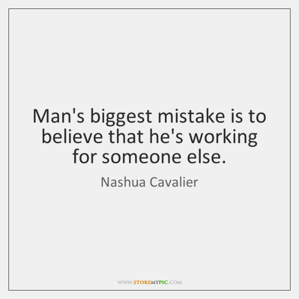 Man's biggest mistake is to believe that he's working for someone else.