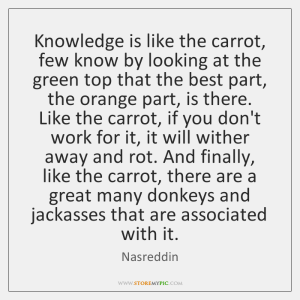 Knowledge is like the carrot, few know by looking at the green ...