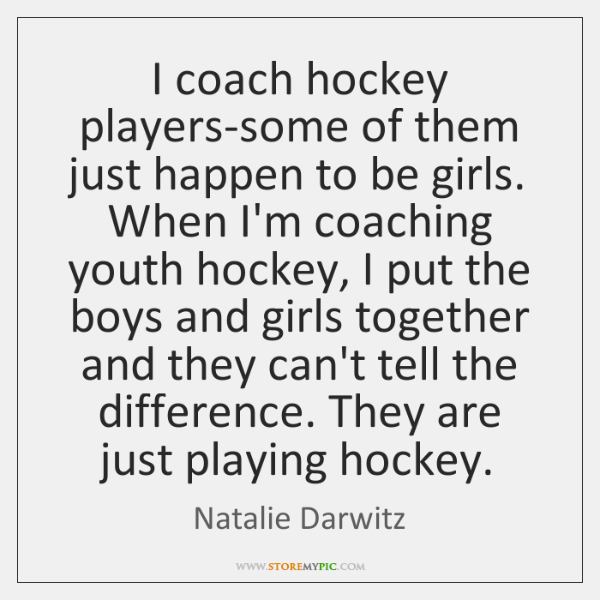 I coach hockey players-some of them just happen to be girls. When ...