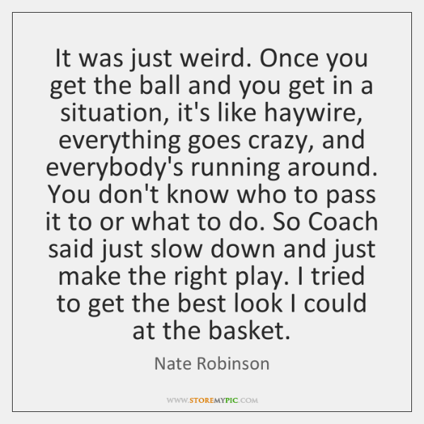 It was just weird. Once you get the ball and you get ...
