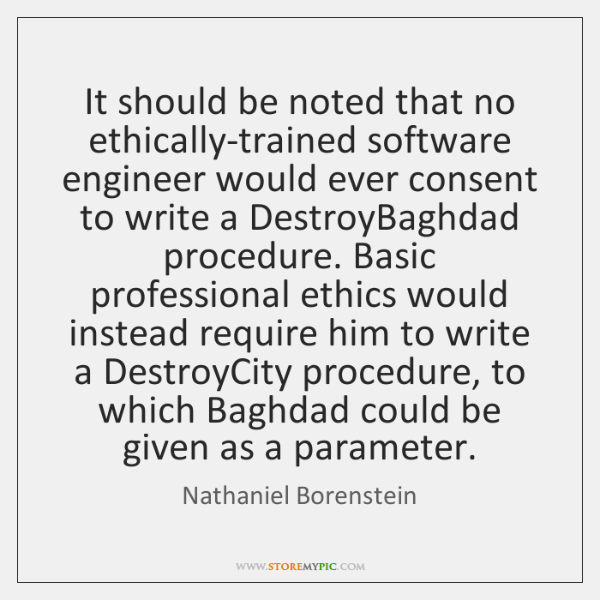 It should be noted that no ethically-trained software engineer would ever consent ...