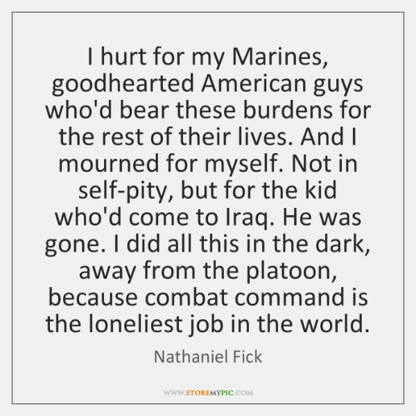 I hurt for my Marines, goodhearted American guys who'd bear these burdens ...