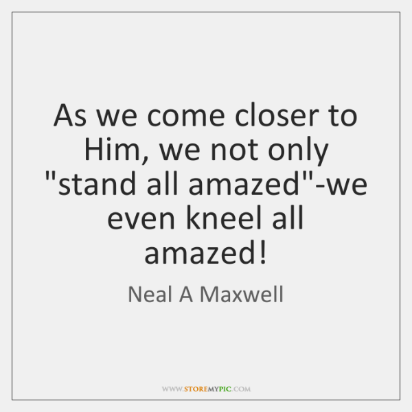 "As we come closer to Him, we not only ""stand all amazed""..."