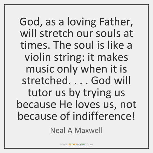 God, as a loving Father, will stretch our souls at times. The ...