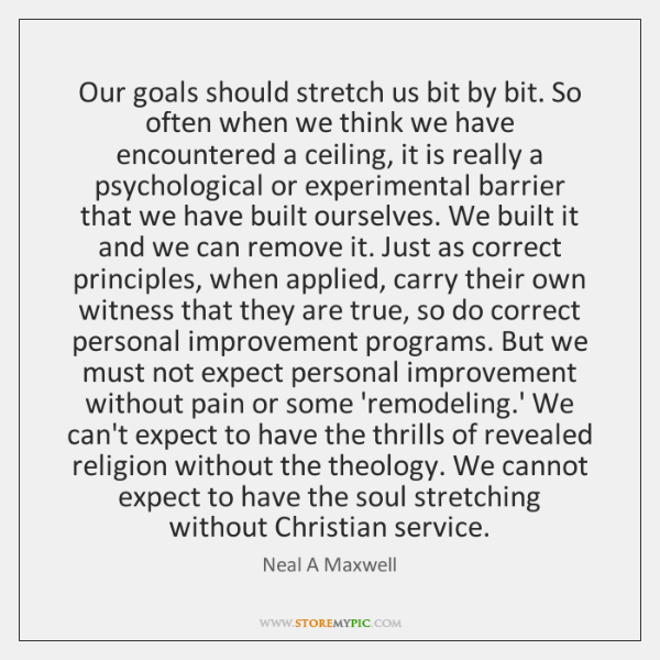 Our goals should stretch us bit by bit. So often when we ...