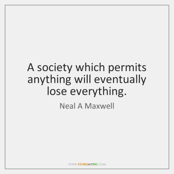 A society which permits anything will eventually lose everything.