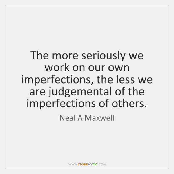 The more seriously we work on our own imperfections, the less we ...