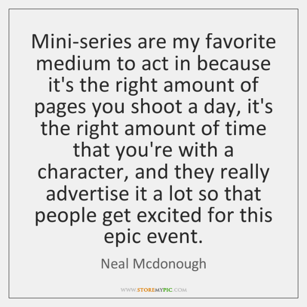 Mini-series are my favorite medium to act in because it's the right ...