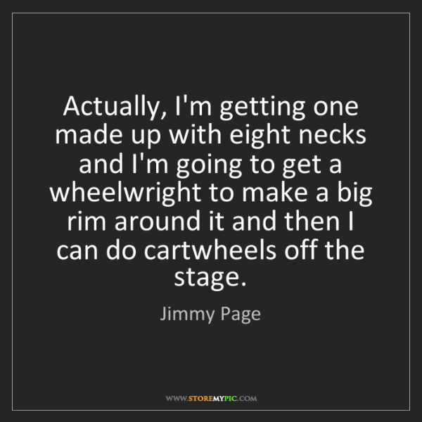 Jimmy Page: Actually, I'm getting one made up with eight necks and...