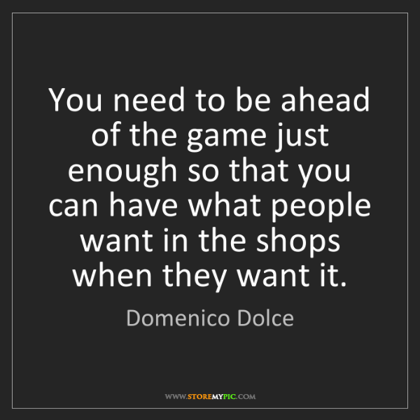 Domenico Dolce: You need to be ahead of the game just enough so that...