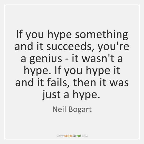 If you hype something and it succeeds, you're a genius - it ...