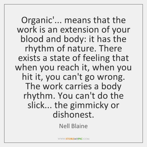 Organic'... means that the work is an extension of your blood and ...