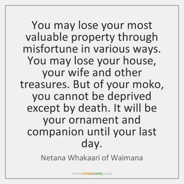 You may lose your most valuable property through misfortune in various ways. ...