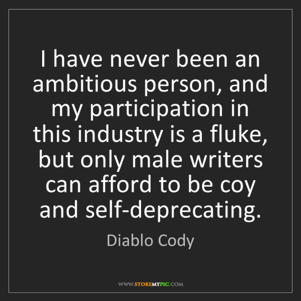 Diablo Cody: I have never been an ambitious person, and my participation...