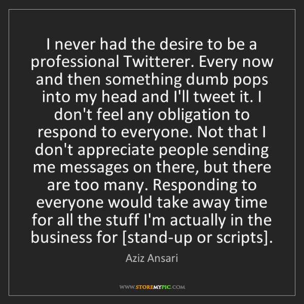 Aziz Ansari: I never had the desire to be a professional Twitterer....