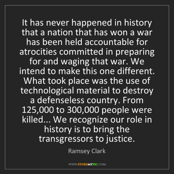 Ramsey Clark: It has never happened in history that a nation that has...