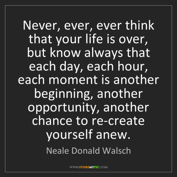 Neale Donald Walsch: Never, ever, ever think that your life is over, but know...
