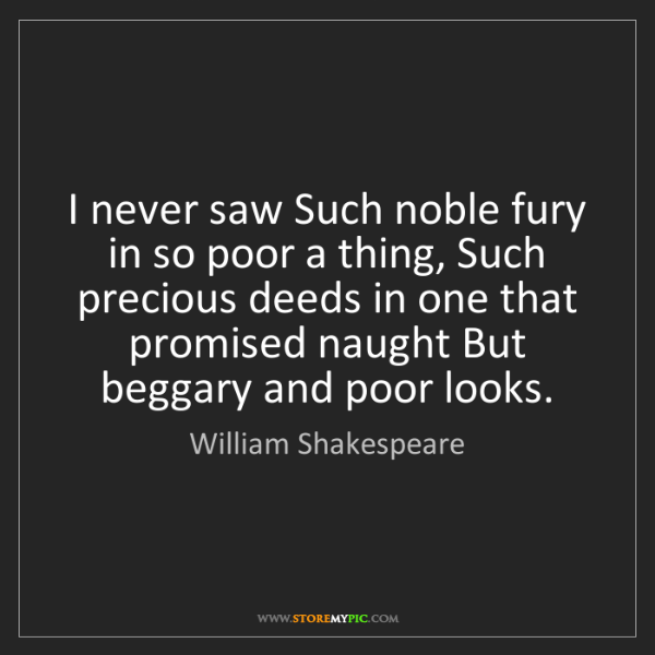 William Shakespeare: I never saw Such noble fury in so poor a thing, Such...