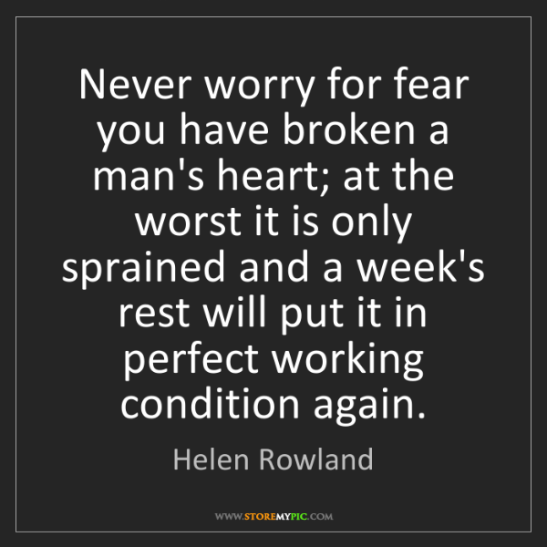 Helen Rowland: Never worry for fear you have broken a man's heart; at...