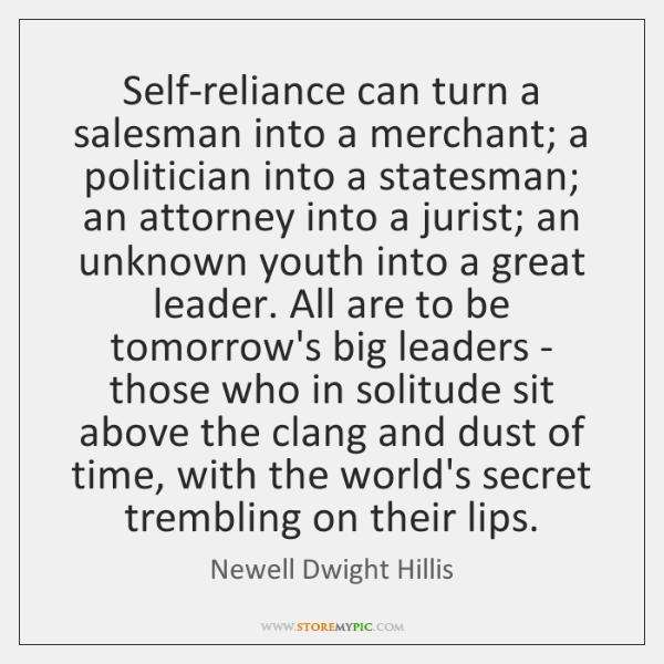 Self-reliance can turn a salesman into a merchant; a politician into a ...
