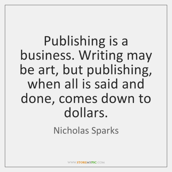 Publishing is a business. Writing may be art, but publishing, when all ...