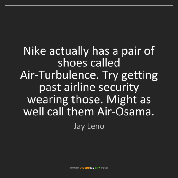 Jay Leno: Nike actually has a pair of shoes called Air-Turbulence....