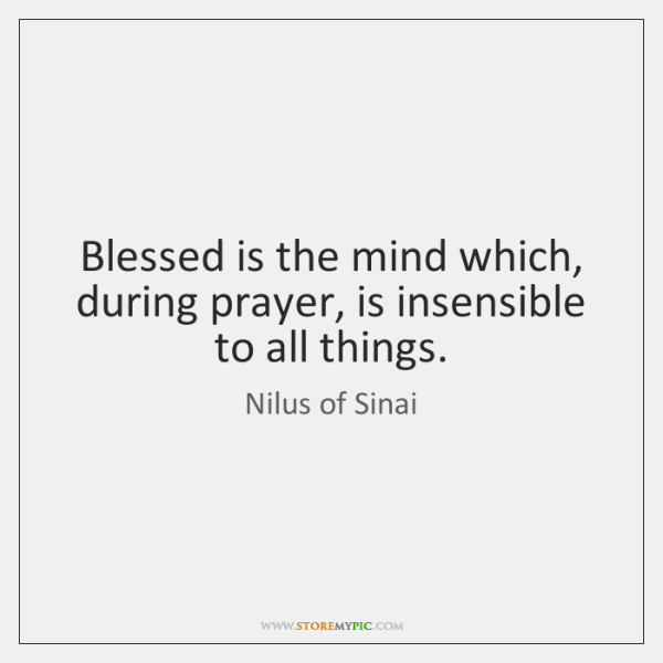 Blessed is the mind which, during prayer, is insensible to all things.