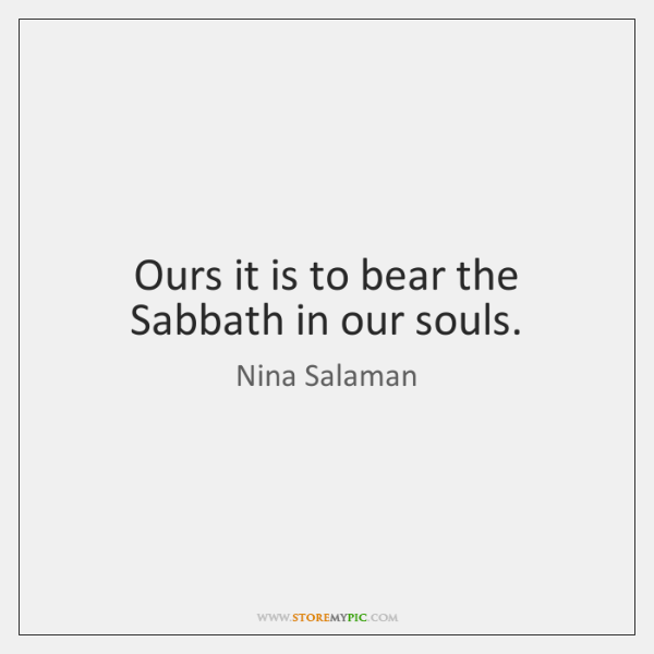 Ours it is to bear the Sabbath in our souls.