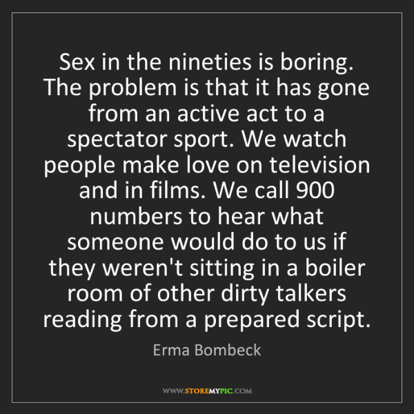 Erma Bombeck: Sex in the nineties is boring. The problem is that it...