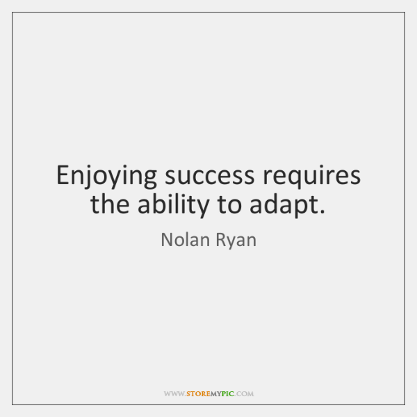Enjoying success requires the ability to adapt.