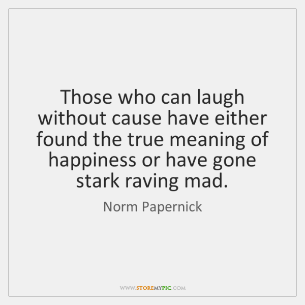 Those who can laugh without cause have either found the true meaning ...