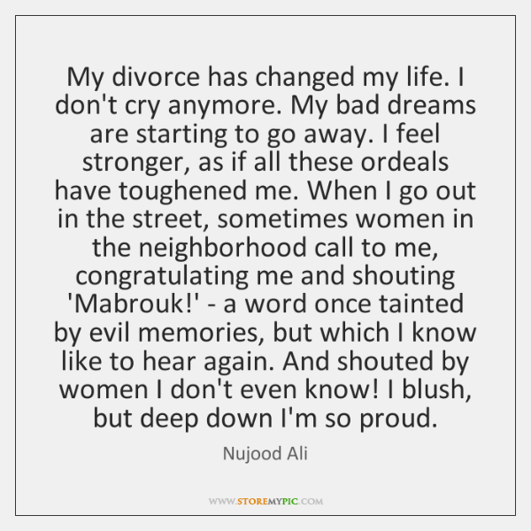 My divorce has changed my life. I don't cry anymore. My bad ...