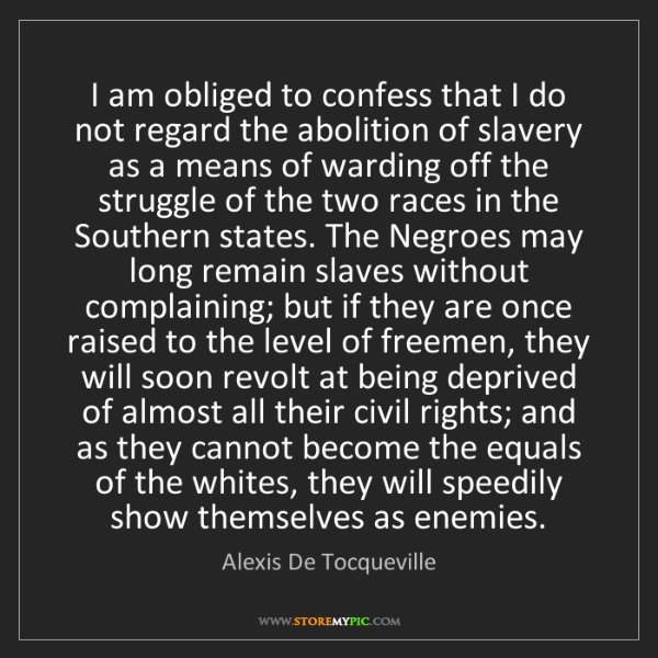 Alexis De Tocqueville: I am obliged to confess that I do not regard the abolition...