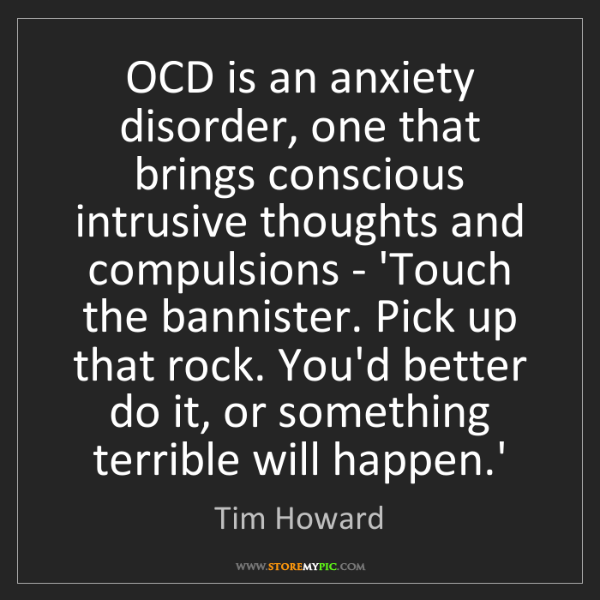 Tim Howard: OCD is an anxiety disorder, one that brings conscious...