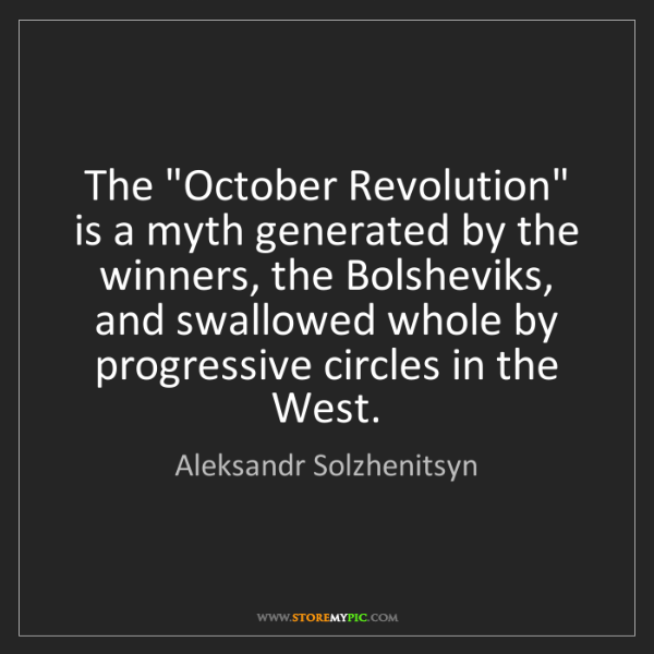 "Aleksandr Solzhenitsyn: The ""October Revolution"" is a myth generated by the winners,..."