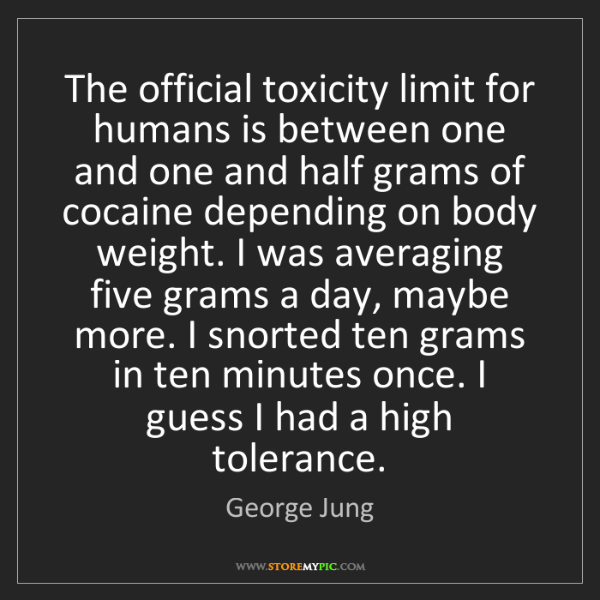 George Jung: The official toxicity limit for humans is between one...