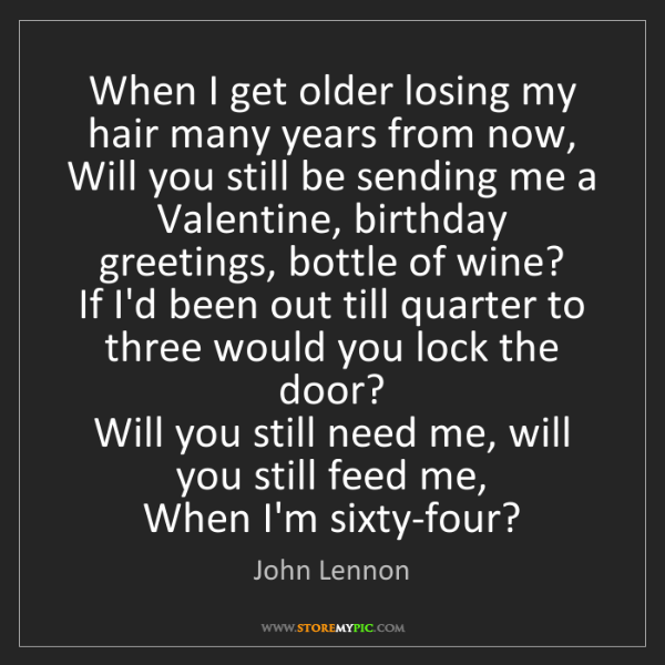 John Lennon: When I get older losing my hair many years from now,...