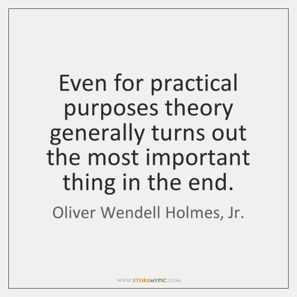 Even for practical purposes theory generally turns out the most important thing ...