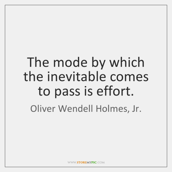 The mode by which the inevitable comes to pass is effort.