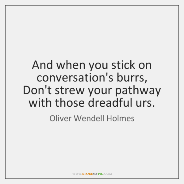 And when you stick on conversation's burrs,   Don't strew your pathway with ...