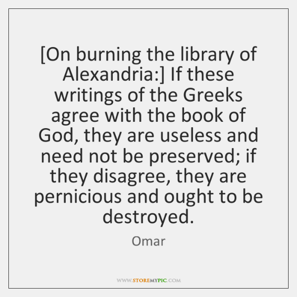 [On burning the library of Alexandria:] If these writings of the Greeks ...