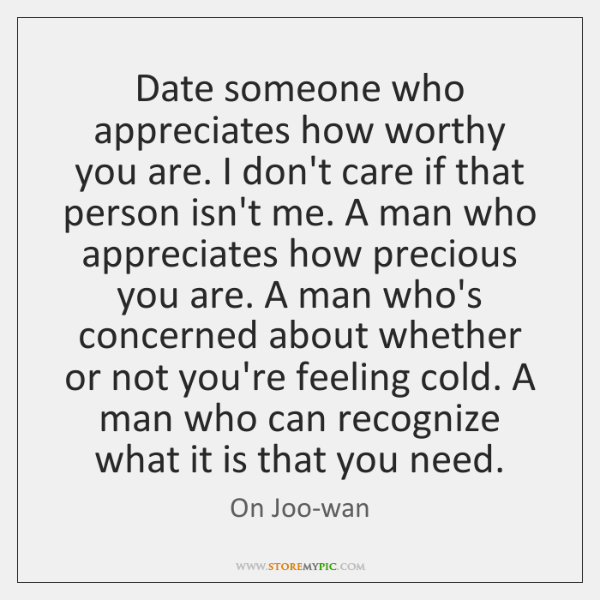 Date someone who appreciates how worthy you are. I don't care if ...
