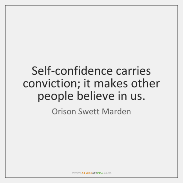 Self-confidence carries conviction; it makes other people believe in us.