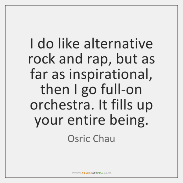 I do like alternative rock and rap, but as far as inspirational, ...