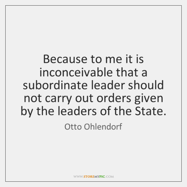 Because to me it is inconceivable that a subordinate leader should not ...