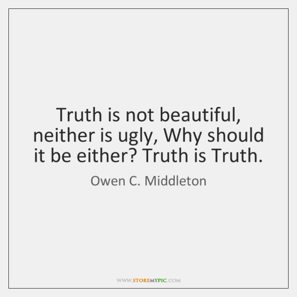 Truth is not beautiful, neither is ugly, Why should it be either? ...