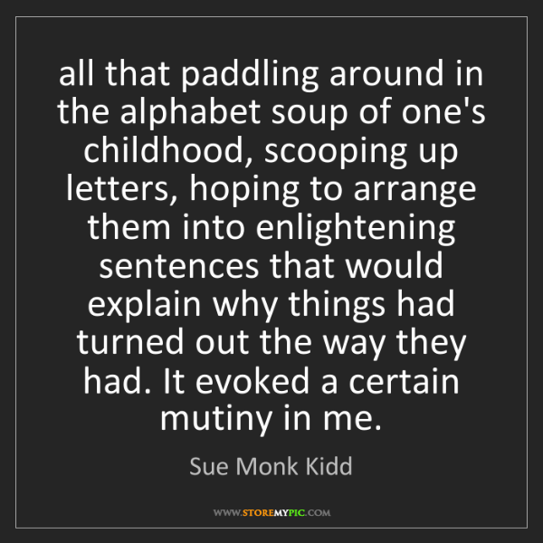 Sue Monk Kidd: all that paddling around in the alphabet soup of one's...