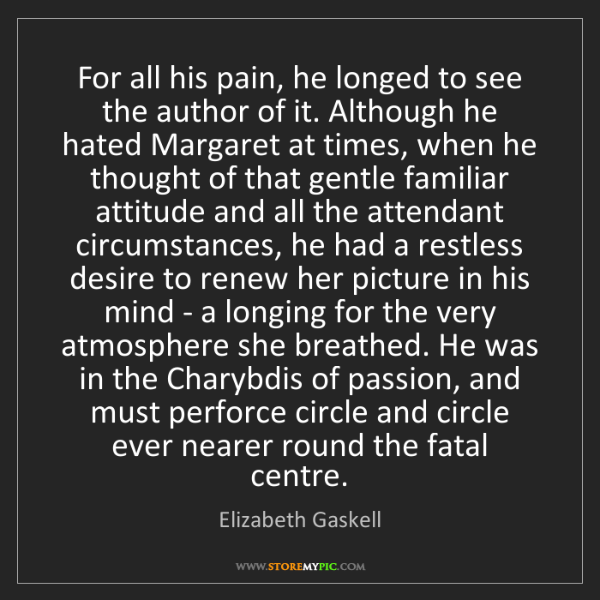Elizabeth Gaskell: For all his pain, he longed to see the author of it....