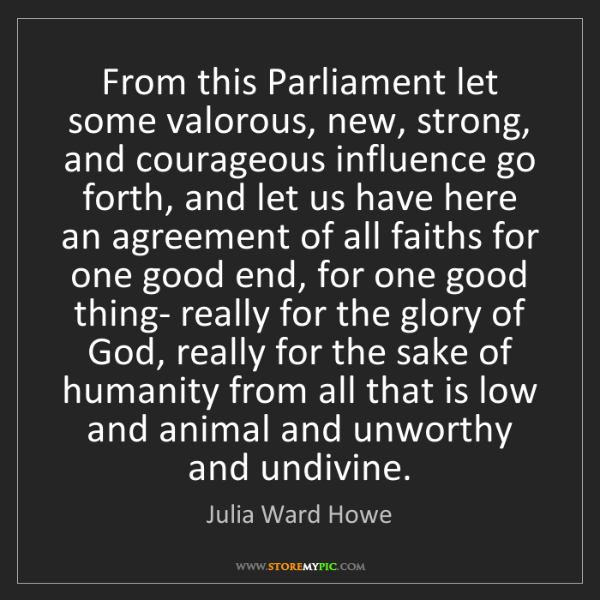 Julia Ward Howe: From this Parliament let some valorous, new, strong,...