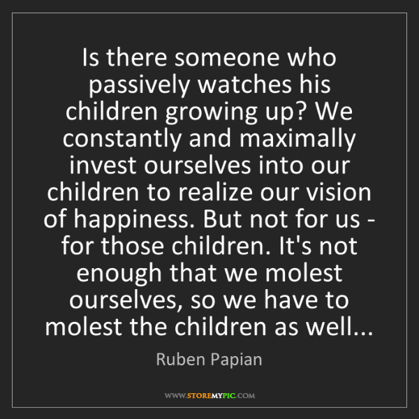 Ruben Papian: Is there someone who passively watches his children growing...